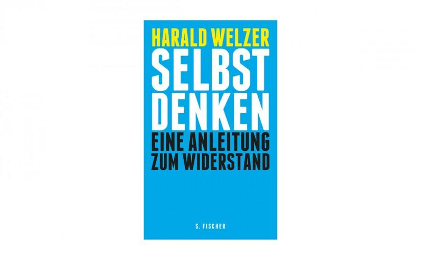 Harald Welzer »Selbst Denken. Eine Anleitung zum Widerstand«