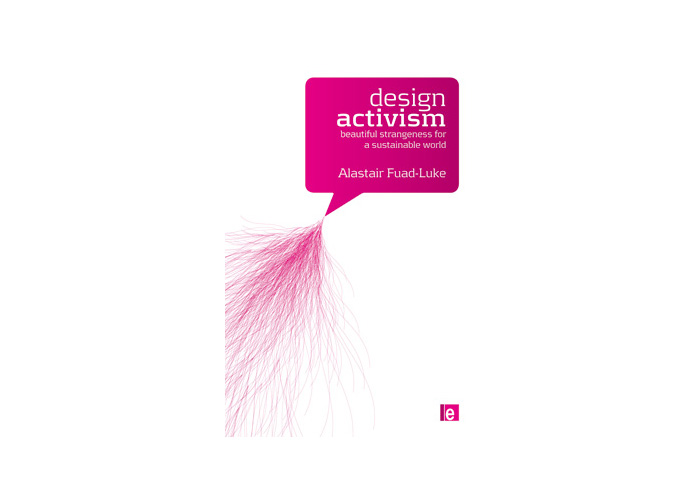 Alastair Fuad-Luke »Design Activism: Beautiful Strangeness for a Sustainable World«
